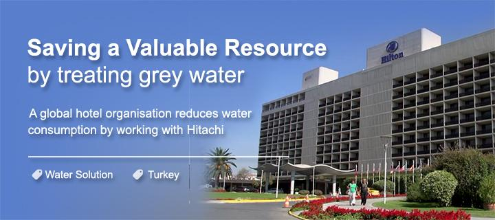 Saving a valuable resource by treating grey water. A global hotel organization reduces water consumption by working with Hitachi.
